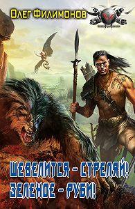 Олег Филимонов -Шевелится – стреляй! Зеленое – руби!
