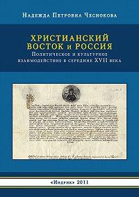 Надежда Чеснокова -Христианский Восток и Россия. Политическое и культурное взаимодействие в середине XVII века