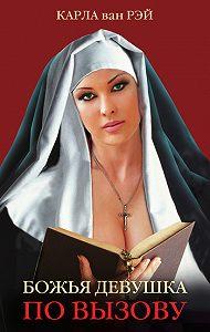 Карла ван Рэй - Божья девушка по вызову. Воспоминания женщины, прошедшей путь от монастыря до панели