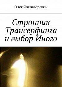 Олег Яненагорский -Странник Трансерфинга ивыбор Иного