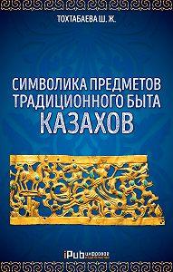 Шайзада Жаппаровна Тохтабаева -Символика предметов традиционного быта казахов