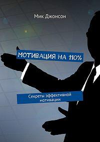 Мик Джонсон -Мотивация на110%. Секреты эффективной мотивации
