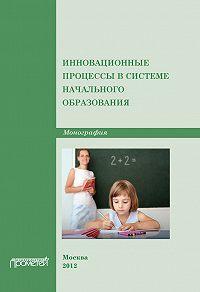 Коллектив Авторов -Инновационные процессы в системе начального образования