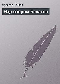 Ярослав  Гашек -Над озером Балатон