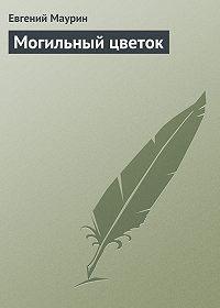 Евгений Маурин -Могильный цветок