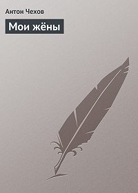 Антон Чехов -Мои жёны