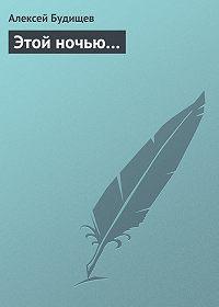 Алексей Будищев - Этой ночью…