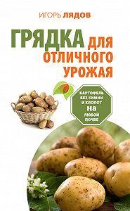 Игорь Лядов -Грядка для отличного урожая. Картофель без химии и хлопот на любой почве
