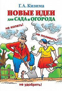 Галина Кизима -Новые идеи для сада и огорода