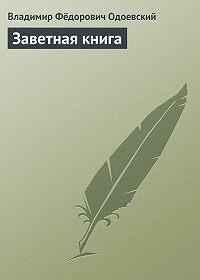 Владимир Фёдорович Одоевский -Заветная книга