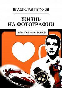 Владислав Петухов -Жизнь на фотографии. Или полмира за LIKE