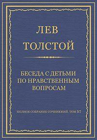 Лев Толстой - Полное собрание сочинений. Том 37. Произведения 1906–1910 гг. Беседа с детьми по нравственным вопросам
