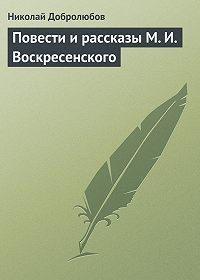 Николай Добролюбов -Повести и рассказы М. И. Воскресенского