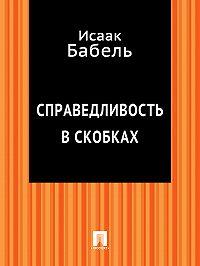 Исаак Бабель -Справедливость в скобках