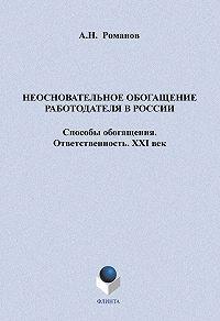 А. Н. Романов -Неосновательное обогащение работодателя в России. Способы обогащения. Ответственность. XXI век