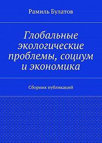 Рамиль Булатов -Глобальные экологические проблемы, социум иэкономика