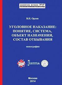 Владислав Орлов -Уголовное наказание: понятие, система, объект назначения, состав отбывания. Монография