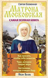Иван Белов -Святая блаженная Матрона Московская. Самая полная книга