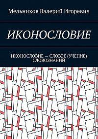 Валерий Мельников -ИКОНОСЛОВИЕ. ИКОНОСЛОВИЕ– СЛОВЭЕ (УЧЕНИЕ) СЛОВОЗНАНИЙ