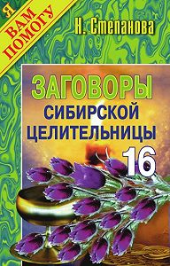 Наталья Ивановна Степанова -Заговоры сибирской целительницы. Выпуск 16