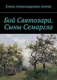Елена Асеева - Бой Святозара. Сыны Семаргла