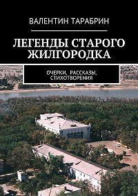 Валентин Тарабрин - Легенды старого жилгородка. очерки, рассказы, стихотворения