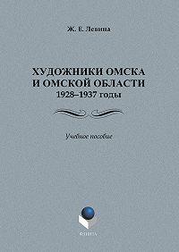 Ж. Е. Левина - Художники Омска и Омской области (1928–1937): учебное пособие