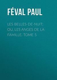 Paul Féval -Les belles-de-nuit; ou, les anges de la famille. tome 5