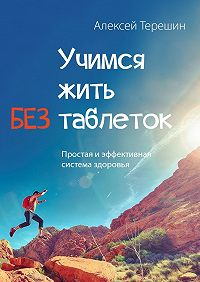 Алексей Терешин -Учимся жить без таблеток. Простая и эффективная система здоровья