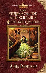 Анна Гаврилова -Астра. Упрямое счастье, или Воспитание маленького дракона