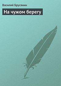Василий Брусянин -На чужом берегу