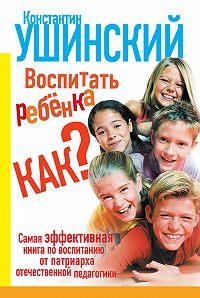 Константин Ушинский -Воспитать ребенка как?
