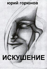 Юрий Горюнов - Искушение (сборник)
