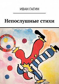Иван Гагин - Непослушные стихи