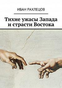 Иван Рахлецов -Тихие ужасы Запада и страсти Востока