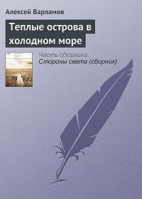 Алексей Варламов -Теплые острова в холодном море