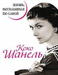 Коко Шанель -Коко Шанель. Жизнь, рассказанная ею самой
