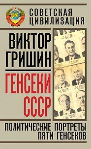 Виктор Гришин -Генсеки СССР. Политические портреты пяти генсеков