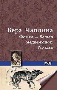 Вера Чаплина - Фомка – белый медвежонок. Рассказы
