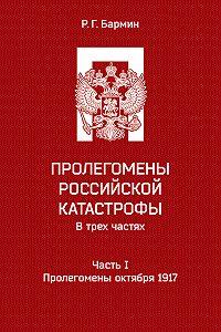 Рудольф Бармин -Пролегомены российской катастрофы. Часть I. Пролегомены октября 1917