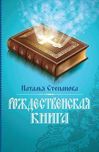 Наталья Ивановна Степанова - Рождественская книга