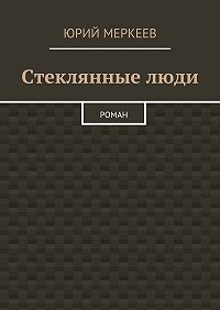 Юрий Меркеев -Стеклянныелюди. Роман