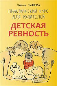 Наталья Кулакова -Детская ревность. Для тех, кто ждет еще одного ребенка. Практический курс для родителей