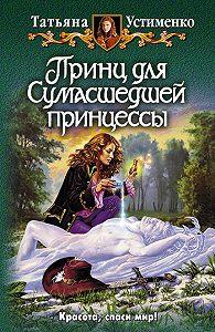 Татьяна Устименко -Принц для Сумасшедшей принцессы