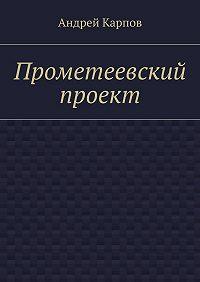 Андрей Карпов - Прометеевский проект