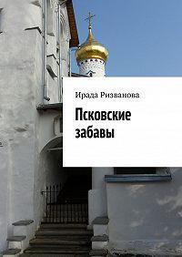 Ирада Ризванова - Псковские забавы
