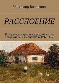 Владимир Владыкин -Расслоение. Историческая хроника народной жизни в двух книгах и шести частях 1947—1965