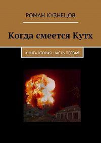 Роман Кузнецов -Когда смеетсяКутх. Книга вторая. Часть первая