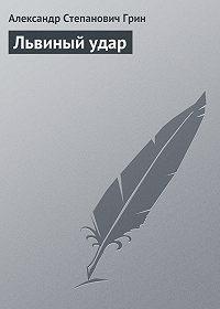 Александр Грин - Львиный удар