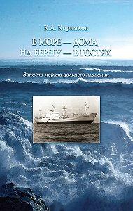Клавдий Корняков -В море – дома, на берегу – в гостях. Записки моряка дальнего плавания